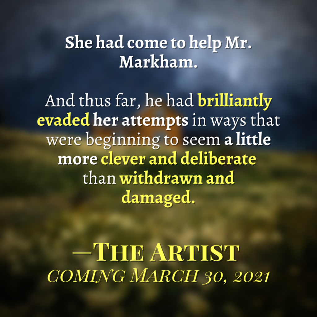 "Quote from The Artist by Christie Stratos: ""She had come to help Mr. Markham. And thus far, he had brilliantly evaded her attempts in ways that were beginning to seem a little more clever and deliberate than withdrawn and damaged."""
